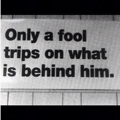 Only a fool trips on what is behind him...don't let your past ruin your present