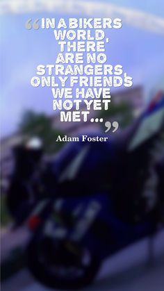 In a bikers world, there are no stranders, only friends we have not met yet...