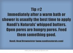 Tip #2 Immediately after a warm bath or shower is usually the best time to apply Nandi's Naturals' whipped butters. Open pores are hungry pores. Feed them something good.