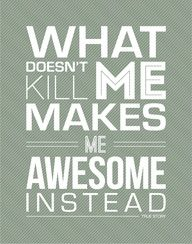 What doesn't kill me makes me awesome instead! Love it! Like my Facebook page for more fitness and health motivation, tips and opportunities to win for getting fit. Facebook.com/AllisonHornerBeachBodyCoach