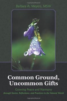 Common Ground, Uncommon Gifts: Growing Peace and Harmony Through Stories, Reflections, and Practices in the Natural World by Barbara A. Meyers. This book lays the foundation for engaging the natural world as wise teacher for both our personal lives and the well-being of the planet. Readers are invited to enter the world of nature to awaken their senses, their sensibilities, and their soul to answer profound questions regarding the meaning of life.