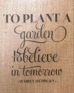To Plant A Garden Is To Believe In Tomorrow..so true..My mum still sees a future..