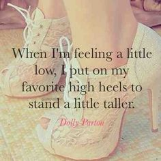 When I'm feeling a little low, I put on my favorite high heels to stand a little taller - Dolly Parton