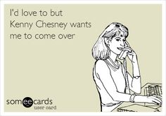 I'd love to but Kenny Chesney wants me to come over.