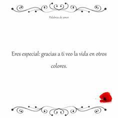 Eres especial: gracias a ti veo la vida en otros colores. #poéticas #palabrasdeamor