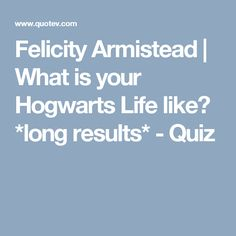 Felicity Armistead | What is your Hogwarts Life like? *long results* - Quiz