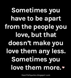 Sometimes you have to be apart from the people you love, but that doesn't make you love them any less. Sometimes you love them more.