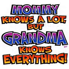Mommy, knows a lot, but grandma knows everything