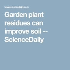 Garden plant residues can improve soil -- ScienceDaily
