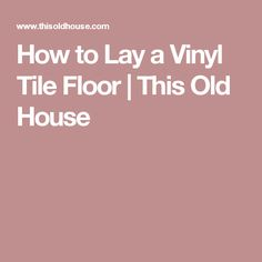 How to Lay a Vinyl Tile Floor | This Old House