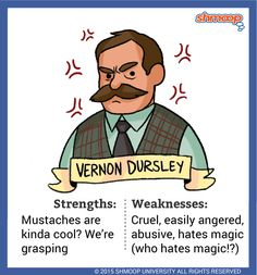 """Vernon Dursley - Harry's Muggle uncle, Mr. Dursley, is described right out of the gate as """"a big, beefy man with hardly any neck, although he did have a very large mustache"""" (1.2). He and his wife Petunia obsess over their only child, Dudley, and think """"there [is] no finer boy anywhere"""" (1.2). That he thinks so highly of the obnoxious Dudley speaks volumes about what Mr. Dursley is really like."""