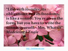 """""""Life, with its rules, its obligations, and its freedoms, is like a sonnet: You're given the form, but you have to write the sonnet yourself. - Mrs. Whatsit"""" Madeleine L'Engle"""