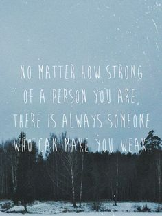 No matter how strong of a person you are, there is always someone who can make you weak.