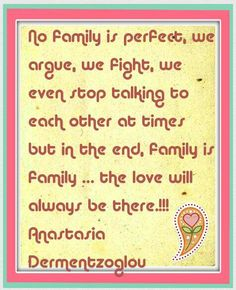 No family is perfect, we argue, we fight, we even stop talking to each other at times but in the end, family is family … the love will always be there.