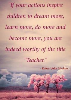 """if your actions inspire children to dream more, learn more, do more and become more, you are indeed worthy of the title """"Teacher"""" -- Robert John Meehan"""