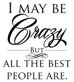"""I may be crazy, but all the best people are."""