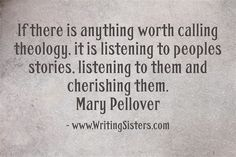 If there is anything worth calling theology, it is listening to peoples stories, listening to them and cherishing them. Mary Pellover