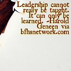 Leadership cannot really be taught. It can only be learned. -Harold Geneen via http://bfhsnetwork.com