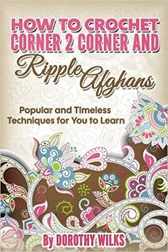 Crochet: How to Crochet Corner 2 Corner and Ripple Afghans. Popular and Timeless Techniques for You to Learn. - Kindle edition by Dorothy Wilks. Crafts, Hobbies & Home Kindle eBooks @ Amazon.com.