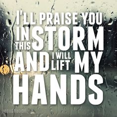 I'll praise you in this storm, and I will lift my hands.