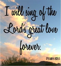 I will sing of the Lord's great love forever.  ~ Psalm 89:1 #bibleverses #bibleverse