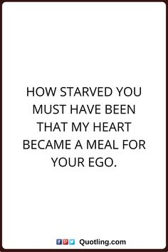 ego quotes How starved you must have been that my heart became a meal for your ego.