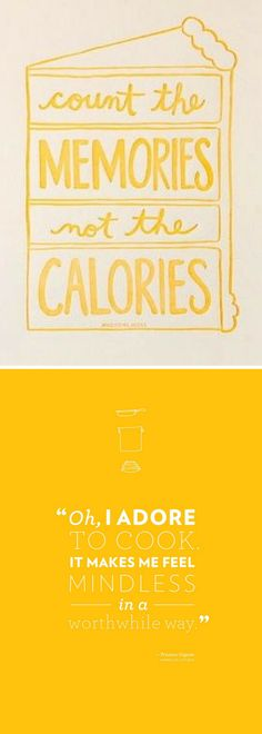 """""""Count the memories, not the calories."""" / """"Oh, I adore to cook. It makes me feel mindless in a worthwhile way."""""""