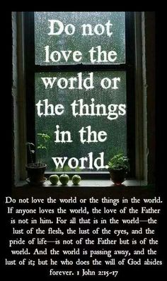 Do not love either the world or the things in the world. If anyone loves the world, the love of the Father is not in him; because everything in the world—the desire of the flesh and the desire of the eyes and the showy display of one's means of life—does not originate with the Father, but originates with the world. Furthermore, the world is passing away and so is its desire, but the one who does the will of God remains forever.1 John 2:15-17 jw.og