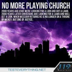 No more playing church. 2000 years ago Jews were looking for a lion and got a lamb. 2000 years later Christians are looking for a lamb and will get a lion. When Messiah returns he is no longer on a throne of mercy, but one of justice.