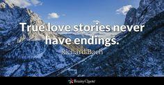 True love stories never have endings. - Richard Bach