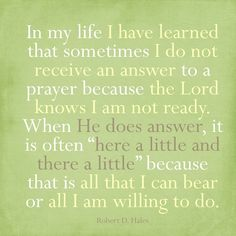 "In my life I have learned that sometimes I do not receive an answer to a prayer because the Lord knows I am not ready. When He does answer, it is often ""here a little and there a little"" because that is all that I can hear or all I am willing to do. -- Robert D. Hales"