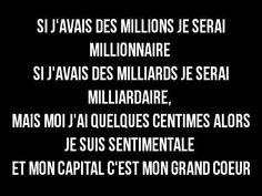 si j'avais des millions je serai millionnaire. si j'avais des milliards je serai milliardaire, mais moi j'ai quelques centimes alors je suis sentimentale, et mon capital c'est mon grand coeur