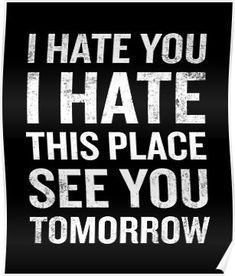 I Hate This Place See You Tomorrow Funny Quote Poster by JapaneseInkArt - Funny Quote Shirts - Ideas of Funny Quote Shirts - I Hate This Place See You Tomorrow Funny Quote Poster Work Stress Quotes, Work Quotes, Work Memes, Work Humor, Work Funnies, Funny Shirt Sayings, Funny Quotes, Quote Shirts, Beer Quotes