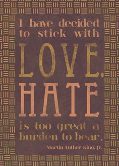 """I have decided to stick with Love. Hate is too great a burden to bear."" -Martin Luther King Jr."