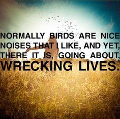 I now hate birds.  They go around, killing worms 'n such!  Pointless!  Mad!