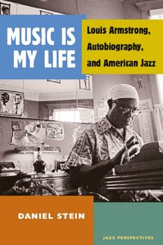 Music Is My Life: Louis Armstrong, Autobiography, and American Jazz by  Daniel Stein