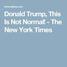 Donald Trump, This Is Not Normal! - The New York Times