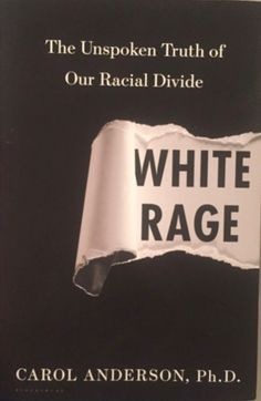 The Unspoken Truth of Our Racial Divide  White Rage  By Carol Anderson Ph.D.