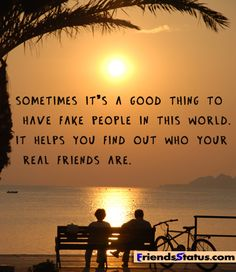 The 3 people I thought where real turned out to be fake , good thing i found out. Now I'm happy a and know what to look for in a REAL friend