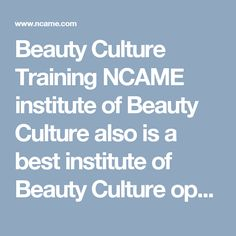 Beauty Culture Training NCAME institute of Beauty Culture also is a best institute of Beauty Culture open to the public. All hair, skin and nail services are performed by students and supervised.