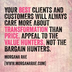Your BEST clients and customers will always care more about TRANSFORMATION over PRICE.