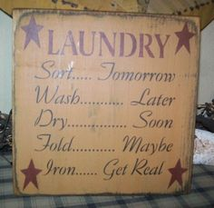 PRIMITIVE SIGN~~LAUNDRY~~SORT TOMORROW~~WASH~~FOLD~~DRY~~IRON~~GET REAL~~    If we EVER have a laundry room in a house (which I desperately want) We will need a sign like this!!!