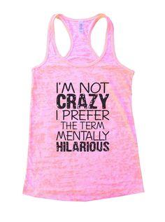 I'm Not Crazy I Prefer The Term Mentally Hilarious Burnout Tank Top By BurnoutTankTops.com - 888