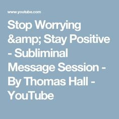 Stop Worrying & Stay Positive - Subliminal Message Session - By Thomas Hall - YouTube