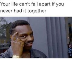 """Your life can't fall apart if you never had it together."""