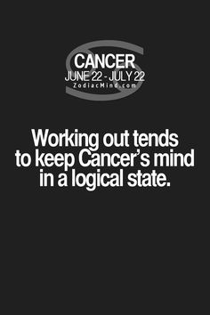 Working out tends to keep a Cancer Zodiac Sign's mind in a logical state.