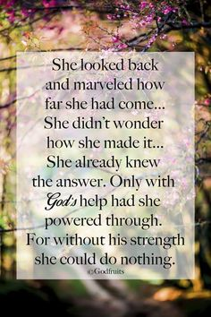 She looked back & marveled how far she had come... She didn't wonder how she made it... She already knew the answer. Only with God's help had she powered through. For without His strength she could do nothing.