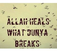 Indeed. Allah heals what this dunya breaks.