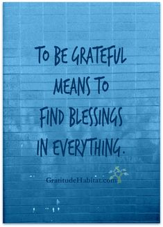 Find blessings in everything. Visit us at: http://www.GratitudeHabitat.com #gratitude #grateful #blessings