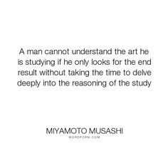 """Miyamoto Musashi - """"A man cannot understand the art he is studying if he only looks for the end result..."""". perfection, mastery"""